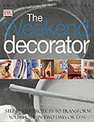 The Weekend Decorator: Step-by-step Projects to Transform Your Home in Two Days or Less