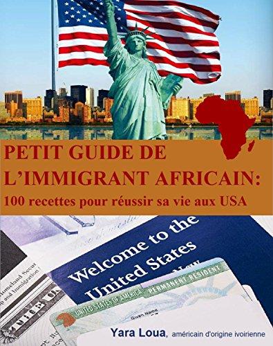 Petit Guide de l'immigrant Africain: 100 recettes pour réussir sa vie aux USA