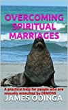 OVERCOMING SPIRITUAL MARRIAGES: A practical help for people who are sexually assaulted by DEMONS