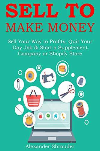 SELL TO MAKE MONEY: Sell Your Way to Profits, Quit Your Day Job & Start a Supplement Company or Shopify Store (English Edition)