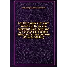 Les Chroniques De Zar'a Yâeqôb Et De Ba'eda Mâryâm: Rois D'éthiope De 1434 À 1478 (Texte Éthiopien Et Traduction) (French Edition)
