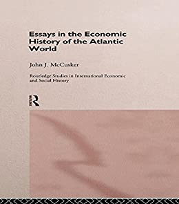 essays economic history atlantic world The atlantic world is the history of the there emerged an elaborate network of economic richard and geoffrey parker, spain, europe and the atlantic: essays.