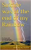 Suicide was at the end of my Rainbow: For those with suicidal ideations and suicide attempts