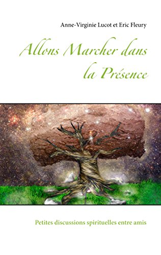 Allons Marcher dans la Présence: Petites discussions spirituelles entre amis par Anne-Virginie Lucot