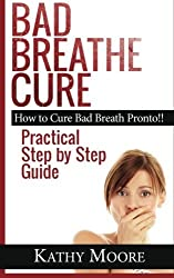 Bad Breathe Cure: How to Cure Bad Breath Pronto!! Practical Step by Step Guide by Kathy Moore (2014-08-06)