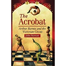 The Acrobat: Arthur Barnes and the Victorian Circus by John Stewart (2012-05-09)