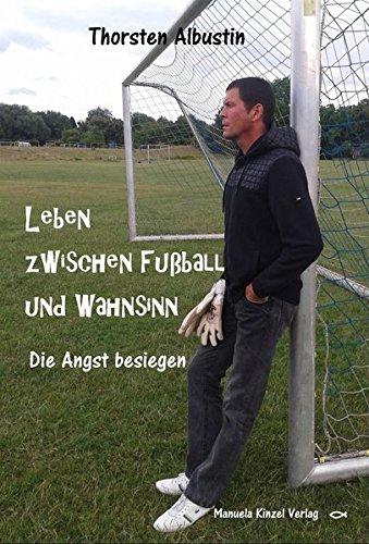 Leben zwischen Fußball und Wahnsinn: Die Angst besiegen - Fußball-gesellschaft