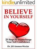 "BELIEVE IN YOURSELF: 25 Steps to Supercharge  Your Self Confidence (""Feel Better"" Collection) (English Edition)"