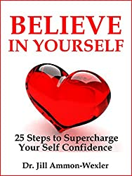 BELIEVE IN YOURSELF: 25 Steps to Supercharge  Your Self Confidence (