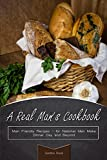 A Real Man's Cookbook: Man Friendly Recipes - for National Men Make Dinner Day and Beyond
