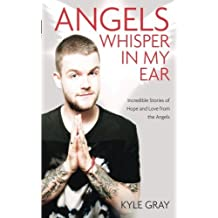 Angels Whisper in My Ear: Incredible Stories of Hope and Love from the Angels by Kyle Gray (2015-09-08)