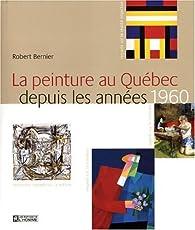 La Peinture au Quebec Depuis les Annees 1960 par Robert Bernier