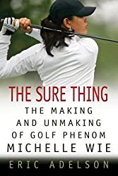 The Sure Thing: The Making and Unmaking of Golf Phenom Michelle Wie by Eric Adelson (2009-06-23)