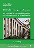 Elektrizität ― Energie ― Information: Die Geschichte der Fakultät für Elektrotechnik und Informationstechnik an der RWTH Aachen (Aachener Beiträge zur ... und Technikgeschichte des 20. Jahrhunderts)