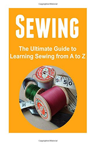 Sewing:  The Ultimate Guide to Learning Sewing from A to Z: Sewing,Sewing Book,Sewing Guide, Sewing Tips, Sewing for Beginners
