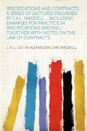 Specifications and Contracts; a Series of Lectures Delivered by J.A.L. Waddell ... Including Examples for Practice in Specifications Writing, Together With Notes on the Law of Contracts
