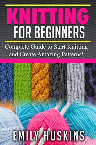 KNITTING FOR BEGINNERS: Complete Guide to Start Knitting and Create Amazing Patterns (Knitting for Beginners, Patchwork, Quilting, Stitches) (English Edition)