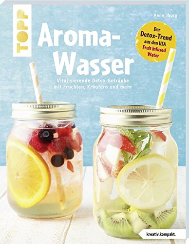 Aroma-Wasser. Vitalisierende Detox-Getränke mit Früchten, Kräutern und mehr: Der Detox-Trend aus den USA - Fruit Infused Water (Aroma-wasser)