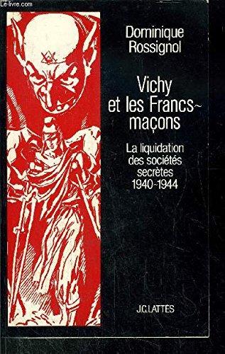 Vichy et les Francs-maçons : La liquidation des sociétés secrètes, 1940-1944 par Dominique Rossignol