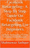 Facebook Retargeting- A Step By Step Guide On Facebook Retargeting For Beginners: Facebook Re-Targeting Hack For Advanced Internet Marketers (English Edition)