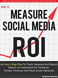 How to Measure Social Media ROI: An Easy 5-Step Plan To Track, Measure And Report Return on Investment for Facebook, Twitter, Pinterest And More Social Networks (English Edition)