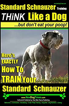 Standard Schnauzer Training   Think Like a Dog, But Don't Eat Your Poop!  : Here's EXACTLY How To Train Your Standard Schnauzer by [Pearce (Standard Schnauzer Puppy Training), Paul Allen]