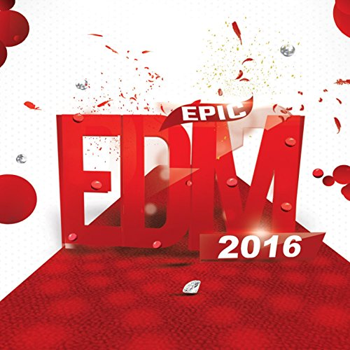 Epic EDM 2016 (Best of Electro Club House Music to Dance, Rave & Party Music for Djs and Electronic Fans) -