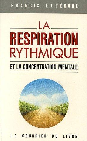 La respiration rythmique et la concentration mentale : En éducation physique, en thérapeutique et en psychiatrie par Francis Lefébure
