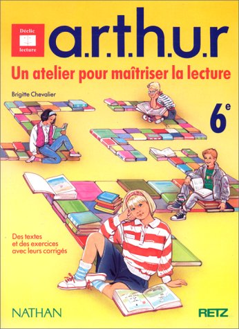 A.R.T.H.U.R., un atelier pour maîtriser la lecture, 6e. Des textes et des exercices avec leurs corrigés