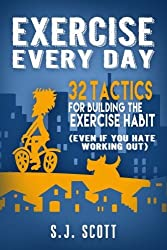 Exercise Every Day: 32 Tactics for Building the Exercise Habit by S.J. Scott (2015-04-16)