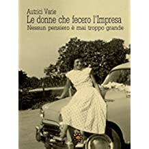 Le donne che fecero l'Impresa. Emilia Romagna: Nessun pensiero è mai troppo grande (Agrodolce)