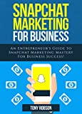 Snapchat Marketing: Snapchat Marketing For Business: An Entrepreneur's Guide to Snapchat Marketing Mastery For Business Success! (Social Media Marketing)