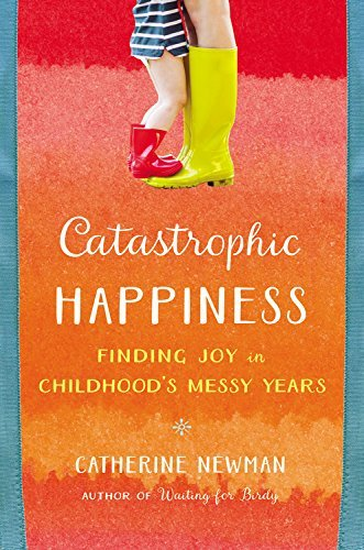 Catastrophic Happiness: Finding Joy in Childhood's Messy Years by Catherine Newman (April 05,2016)