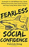 Fearless Social Confidence: Strategies to Live Without Insecurity, Speak Without Fear, Beat Social Anxiety, and Stop Caring What Others Think
