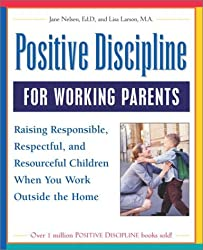 Positive Discipline for Working Parents: Raising Responsible, Respectful, and Resourceful Children When You Work Outside the Home by Jane Nelsen Ed.D. (2003-06-03)