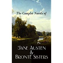 The Complete Novels of Jane Austen & Brontë Sisters: Sense and Sensibility, Pride and Prejudice, Mansfield Park, Emma, Northanger Abby, Persuasion, Wuthering ... Tenant of Wildfell Hall… (English Edition)