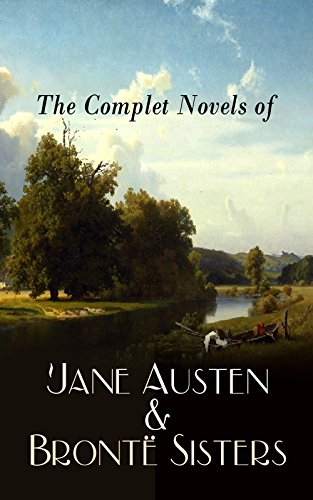 The Complete Novels of Jane Austen & Brontë Sisters: Sense and Sensibility, Pride and Prejudice, Mansfield Park, Emma, Northanger Abby, Persuasion, Wuthering ... Agnes Grey, The Tenant of Wildfell Hall…