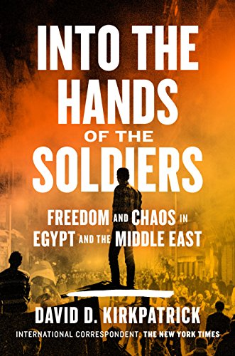 Into the Hands of the Soldiers: Freedom and Chaos in Egypt and the Middle East por David D. Kirkpatrick