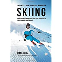 The Parent's Guide to Cross Fit Training for Skiing: Using Cross Fit Training to Develop Your Kids Physical Strength and Dynamic Balance by Joseph Correa (Professional Athlete and Coach) (2016-01-18)
