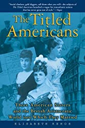 The Titled Americans: Three American Sisters and the British Aristocratic World into Which They Married by Elisabeth Kehoe (2005-10-11)