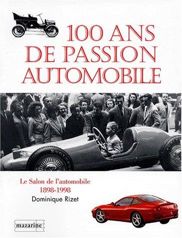 100 ANS DE PASSION AUTOMOBILE. Le salon de l'automobile 1898-1998