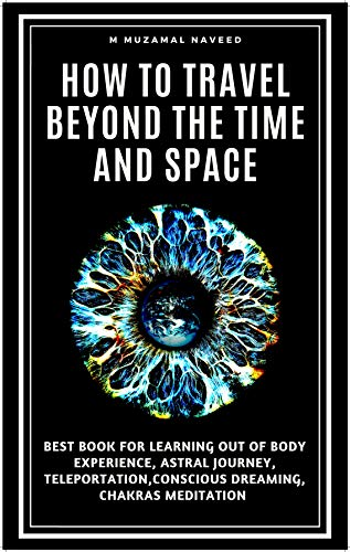 how to travel beyond the time and space: BEST BOOK TO LEARN OUT OF BODY EXPERIENCE, ASTRAL JOURNEY, TELEPORTATION,CONSCIOUS DREAMING, CHAKRAS MEDITATION (English Edition)