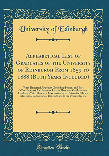 Alphabetical List of Graduates of the University of Edinburgh From 1859 to 1888 (Both Years Included): With Historical Appendix (Including Present and ... and Graduates With Honours; Information as