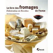 Le livre des fromages de France : Fabrication & recettes