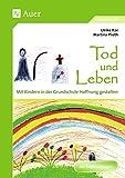 Tod und Leben (Buch): Mit Kindern in der Grundschule Hoffnung gestalten (1. bis 4. Klasse)