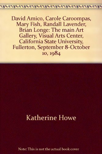 David Amico, Carole Caroompas, Mary Fish, Randall Lavender, Brian Longe: The main Art Gallery, Visual Arts Center, California State University, Fullerton, September 8-October 10, 1984