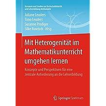 Mit Heterogenität im Mathematikunterricht umgehen lernen: Konzepte und Perspektiven für eine zentrale Anforderung an die Lehrerbildung (Konzepte und ... und Lehrerbildung Mathematik)