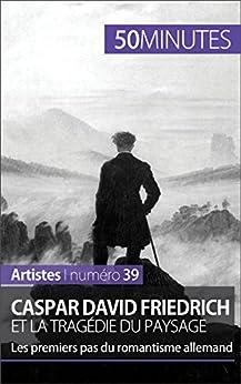 Caspar David Friedrich et la tragédie du paysage: Les premiers pas du romantisme allemand (Artistes t. 39) par [Muller, Céline, 50 minutes,]