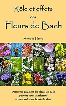 Rôle et effets des Fleurs de Bach: Découvrez comment les Fleurs de Bach peuvent vous transformer et vous redonner la joie de vivre par [Henry, Monique]