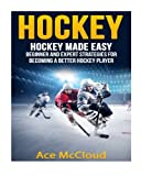 Hockey: Hockey Made Easy: Beginner and Expert Strategies For Becoming A Better Hockey Player (Hockey Training Drills Offense & Defensive Development For Beginner and Expert Sports Competition) by Ace McCloud (2016-05-25)